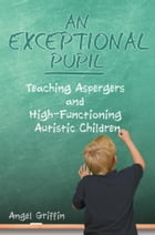 An Exceptional Pupil: Teaching Aspergers and High-Functioning Autistic Children by Angel Griffin