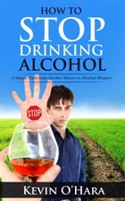 How to Stop Drinking Alcohol: A Simple Path from Alcohol Misery to Alcohol Mastery by Kevin O'Hara