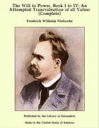 The Will to Power, Book I to IV: An Attempted Transvaluation of all Values (Complete) by Friedrich Wilhelm Nietzsche