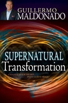 Supernatural Transformation: Change Your Heart Into God's Heart by Guillermo Maldonado