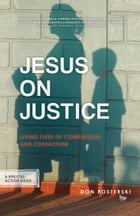 Jesus On Justice: Living Lives Of Compassion And Conviction, A Biblical Action Guide. by Don Posterski