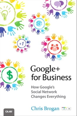 Book Google+ for Business: How Google's Social Network Changes Everything by Chris Brogan