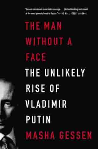 The Man Without a Face: The Unlikely Rise of Vladimir Putin by Masha Gessen