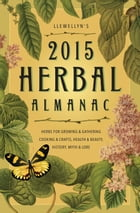 Llewellyn's 2015 Herbal Almanac: Herbs for Growing & Gathering, Cooking & Crafts, Health & Beauty…