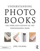 Understanding Photobooks: The Form and Content of the Photographic Book by Jorg Colberg