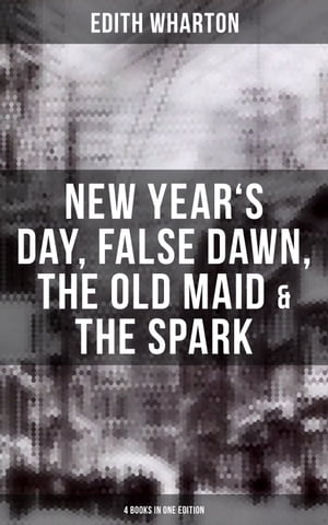 Edith Wharton: New Year's Day, False Dawn, The Old Maid & The Spark (4 Books in One Edition) by Edith Wharton