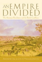 An Empire Divided: The American Revolution and the British Caribbean by Andrew Jackson O'Shaughnessy