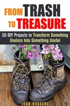 From Trash to Treasure: 50 DIY Projects to Transform Something Useless Into Something Useful: DIY Hacks by Jean Rodgers