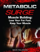 Metabolic Surge Muscle Building: Lose Your Fat Fast, Keep Your Muscle by Nick Nilsson