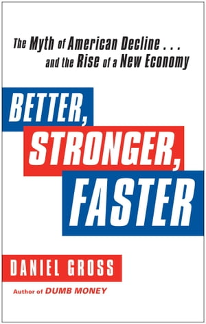 Better,  Stronger,  Faster The Myth of American Decline . . . and the Rise of a New Economy