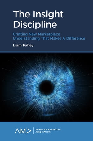 The Insight Discipline: Crafting New Marketplace Understanding that Makes a Difference
