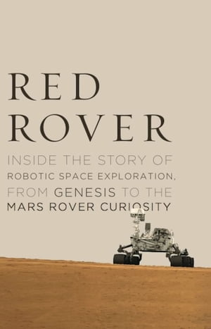 Red Rover Inside the Story of Robotic Space Exploration,  from Genesis to the Mars Rover Curiosity