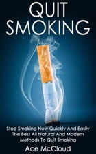 Quit Smoking: Stop Smoking Now Quickly And Easily: The Best All Natural And Modern Methods To Quit Smoking by Ace McCloud