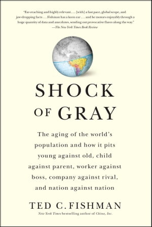 Shock of Gray The Aging of the World's Population and How it Pits Young Against Old,  Child Against Parent,  Worker Against Boss,  Company Against Rival,