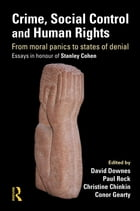 Crime, Social Control and Human Rights: From Moral Panics to States of Denial, Essays in Honour of…