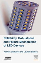 Reliability, Robustness and Failure Mechanisms of LED Devices: Methodology and Evaluation by Yannick Deshayes