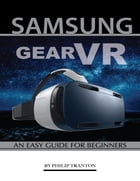 Samsung Gear Vr: An Easy Guide for Beginners by Philip Tranton