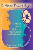 E-Motion Picture Magic: A Movie Lover's Guide to Healing and Transformation by Birgit Wolz, Ph.D.