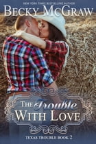 The Trouble With Love: Texas Trouble, #2 by Becky McGraw