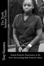 The Truth behind Truth: Female Domestic Perpetrators & The facts Surrounding Male Domestic Abuse by Troy Veenstra