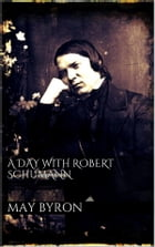 A Day with Robert Schumann by May Byron