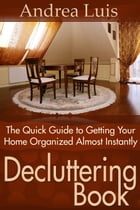 Decluttering Book: The Quick Guide to Getting Your Home Organized Almost Instantly by Andrea Luis
