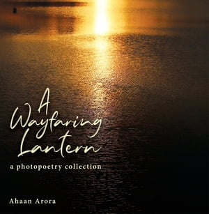 A Wayfaring Lantern: a photopoetry collection by Ahaan Arora