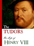 THE TUDORS: LIFE OF HENRY VIII: (Including History of the Six Wives of Henry VIII: Catherine of Aragon, Anne Boleyn, Jane Seymour, A by King Henry VIII