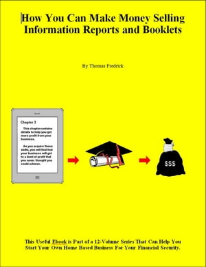 How You Can Make Money Selling Information Reports and Booklets by Thomas Fredrick