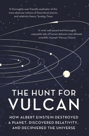 The Hunt for Vulcan How Albert Einstein Destroyed a Planet and Deciphered the Universe