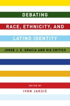 Debating Race, Ethnicity, and Latino Identity: Jorge J. E. Gracia and His Critics