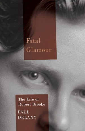 Fatal Glamour: The Life of Rupert Brooke by Paul Delany