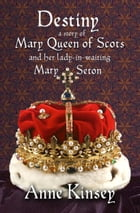 Destiny: A Story of Mary Queen of Scots and her lady-in-waiting Mary Seton by Anne Kinsey