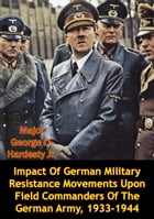 Impact Of German Military Resistance Movements Upon Field Commanders Of The German Army, 1933-1944 by Major George D. Hardesty Jr.