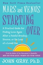 Mars and Venus Starting Over: A Practical Guide for Finding Love Again After a Painful Breakup, Divorce, or the Loss of a Loved On by John Gray