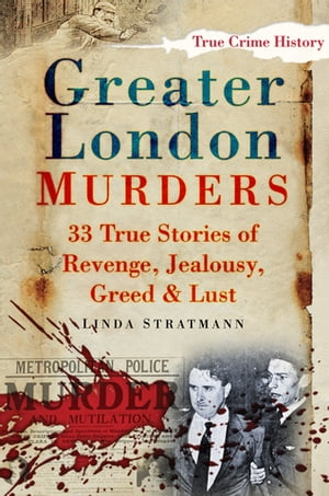 Greater London Murders 33 True Stories of Revenge,  Jealousy,  Greed & Lust