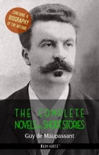 Guy de Maupassant: The Complete Novels and Short Stories + A Biography of the Author by Guy de Maupassant