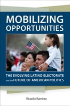 Mobilizing Opportunities: The Evolving Latino Electorate and the Future of American Politics by Ricardo Ramírez