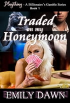 Traded on my Honeymoon - Plaything - A Billionaire's Gamble Series Book 1: Plaything - A Billionaire's Gamble Series by Emily Dawn