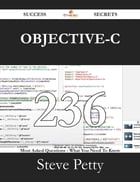 Objective-C 236 Success Secrets - 236 Most Asked Questions On Objective-C - What You Need To Know