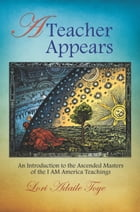 A Teacher Appears: An Introduction to the Ascended Masters of the I AM America Teachings by Lori Adaile Toye