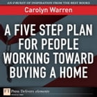 A Five Step Plan for People Working Toward Buying a Home by Carolyn Warren