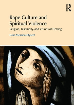 Rape Culture and Spiritual Violence Religion,  Testimony,  and Visions of Healing