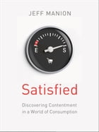 Satisfied: Discovering Contentment in a World of Consumption by Jeff Manion
