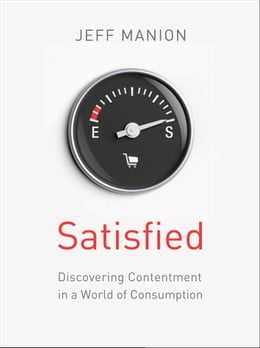 Book Satisfied: Discovering Contentment in a World of Consumption by Jeff Manion