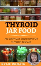 Thyroid Jar Food: An Everyday Solution for Thyroid Disease by Kylie Wolfig