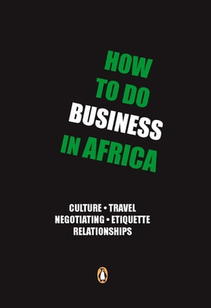 How to do Business in Africa Culture,  travel,  negotiating,  etiquette,  relationships