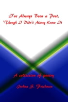 I've Always Been a Poet, 'Though I Didn't Always Know It by Joshua S. Friedman