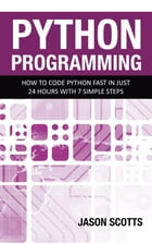 Python Programming : How to Code Python Fast In Just 24 Hours With 7 Simple Steps by Jason Scotts