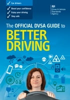 The Official DVSA Guide to Better Driving by DVSA The Driver and Vehicle Standards Agency
